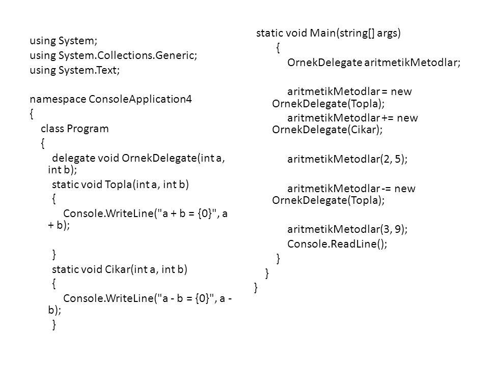 static void Main(string[] args) { OrnekDelegate aritmetikMetodlar; aritmetikMetodlar = new OrnekDelegate(Topla); aritmetikMetodlar += new OrnekDelegate(Cikar); aritmetikMetodlar(2, 5); aritmetikMetodlar -= new OrnekDelegate(Topla); aritmetikMetodlar(3, 9); Console.ReadLine(); }